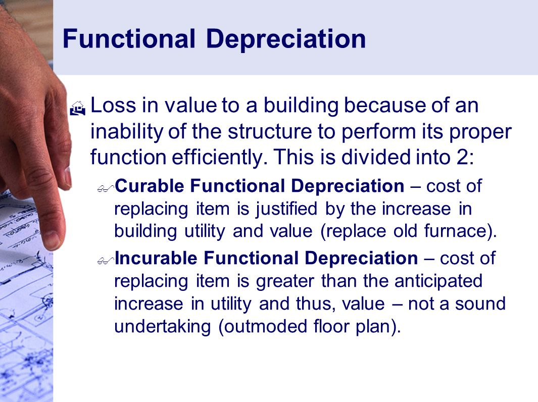 Functional Depreciation  Loss in value to a building because of an inability of the structure to perform its proper function efficiently.