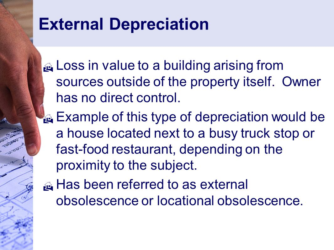 External Depreciation  Loss in value to a building arising from sources outside of the property itself.