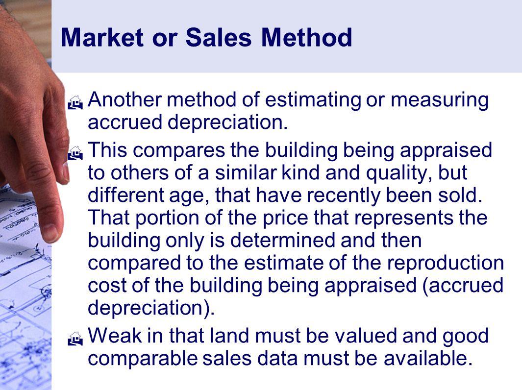 Market or Sales Method  Another method of estimating or measuring accrued depreciation.