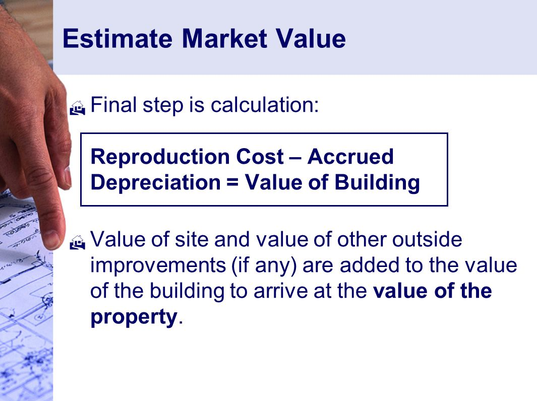 Estimate Market Value  Final step is calculation: Reproduction Cost – Accrued Depreciation = Value of Building  Value of site and value of other outside improvements (if any) are added to the value of the building to arrive at the value of the property.