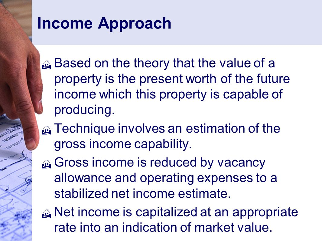 Income Approach  Based on the theory that the value of a property is the present worth of the future income which this property is capable of producing.