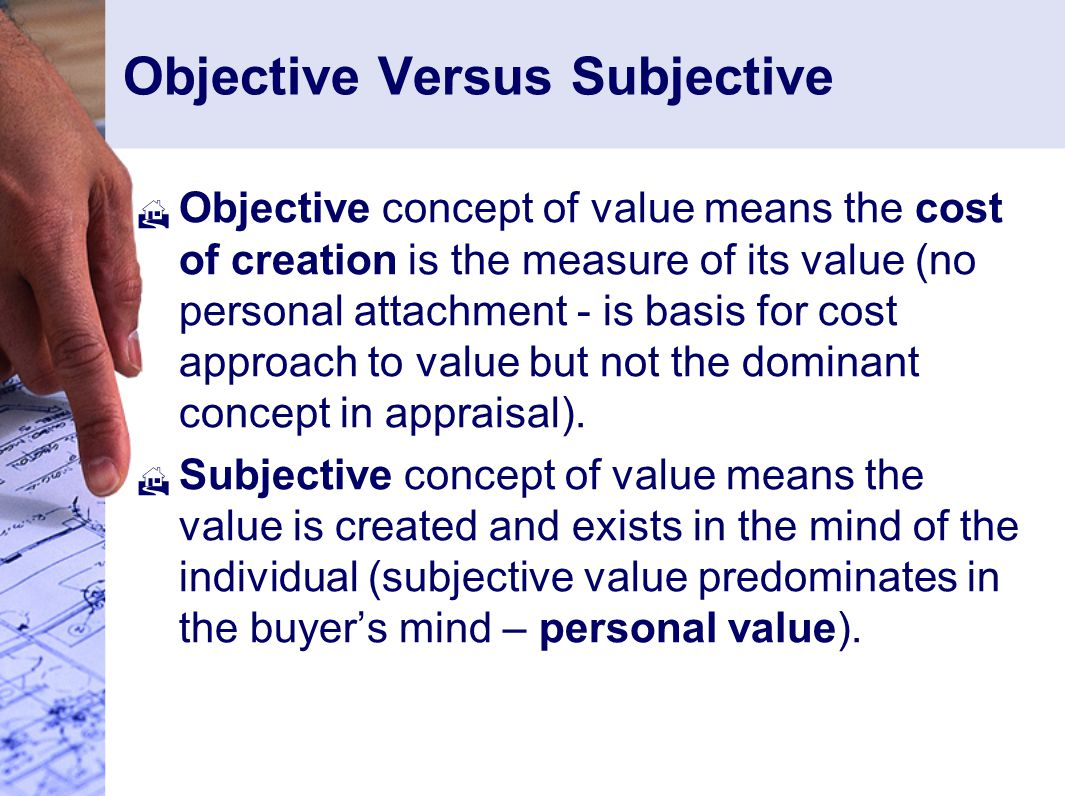Objective Versus Subjective  Objective concept of value means the cost of creation is the measure of its value (no personal attachment - is basis for cost approach to value but not the dominant concept in appraisal).