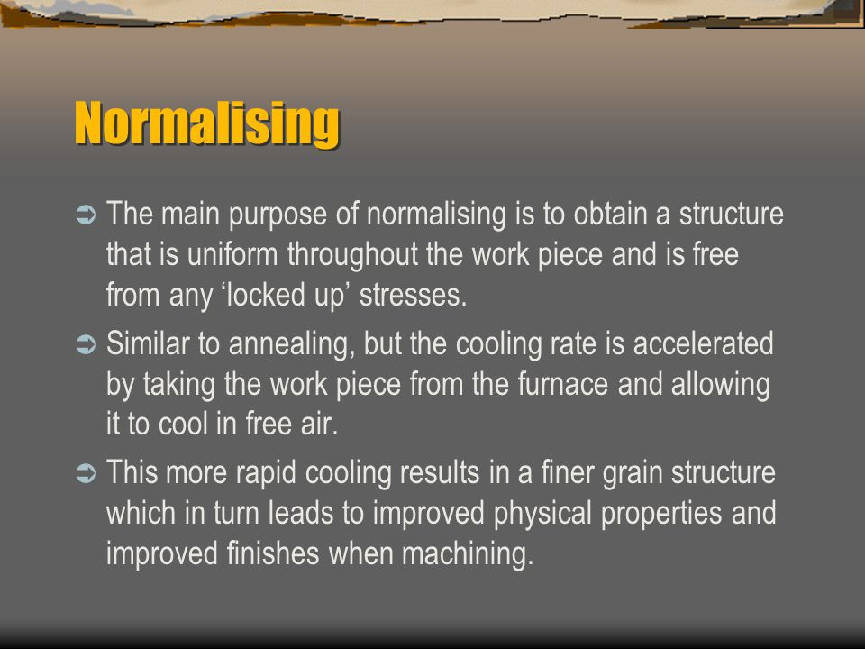 Normalising  The main purpose of normalising is to obtain a structure that is uniform throughout the work piece and is free from any 'locked up' stresses.