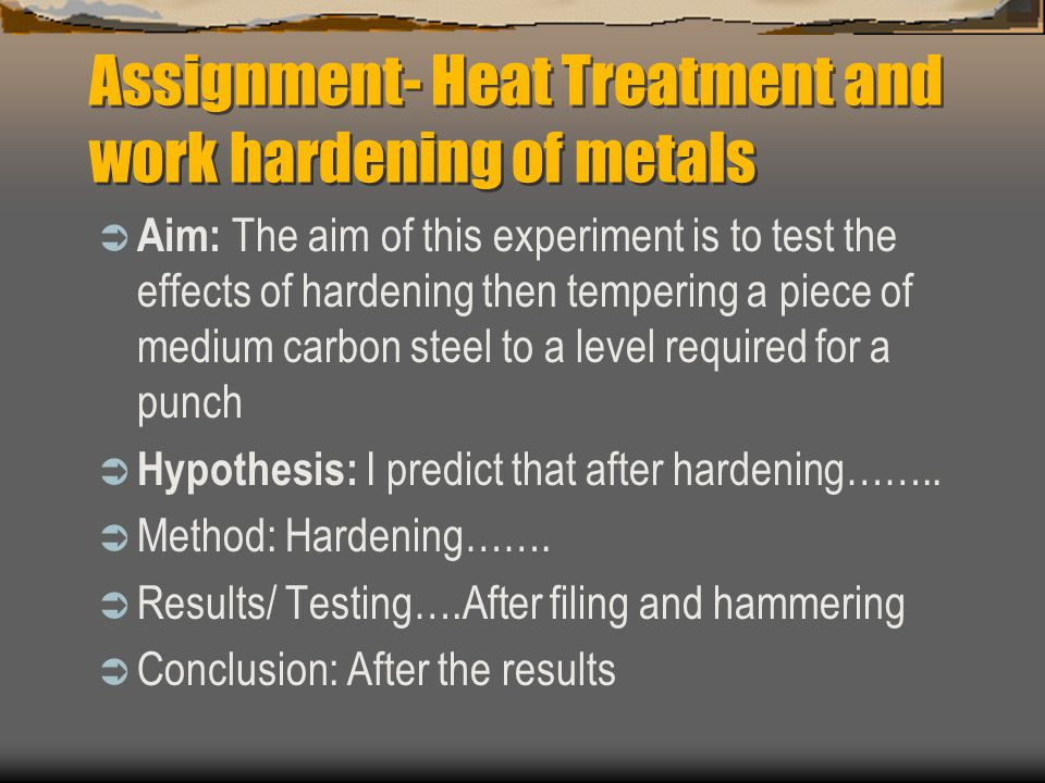 Assignment- Heat Treatment and work hardening of metals  Aim: The aim of this experiment is to test the effects of hardening then tempering a piece of medium carbon steel to a level required for a punch  Hypothesis: I predict that after hardening……..