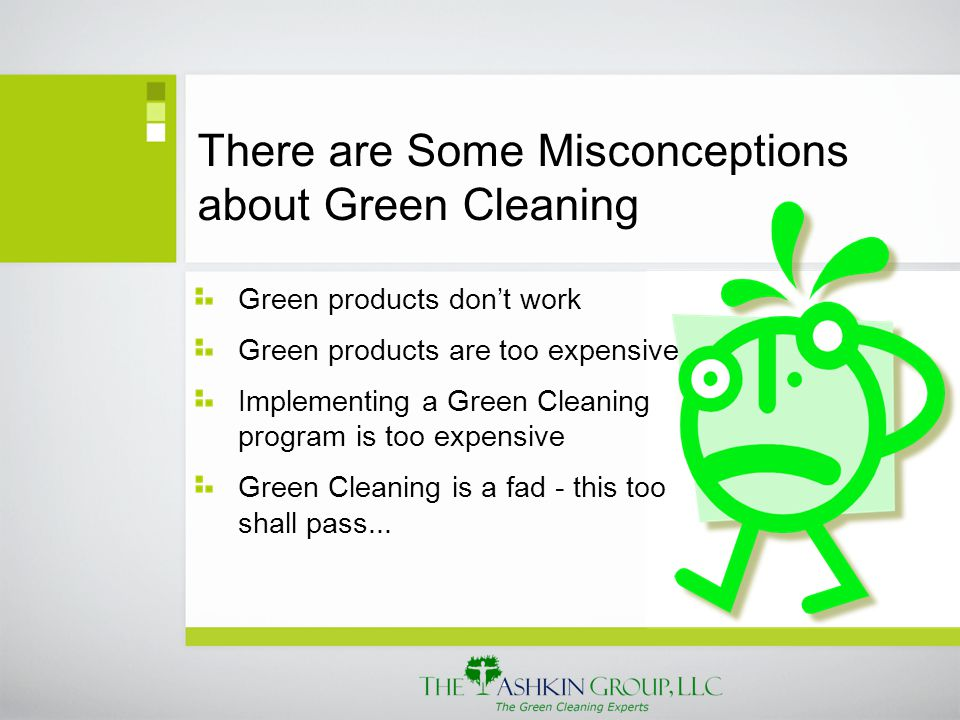 There are Some Misconceptions about Green Cleaning Green products don't work Green products are too expensive Implementing a Green Cleaning program is too expensive Green Cleaning is a fad - this too shall pass...