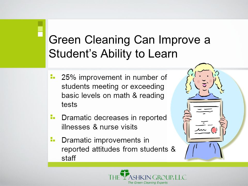 Green Cleaning Can Improve a Student's Ability to Learn 25% improvement in number of students meeting or exceeding basic levels on math & reading tests Dramatic decreases in reported illnesses & nurse visits Dramatic improvements in reported attitudes from students & staff