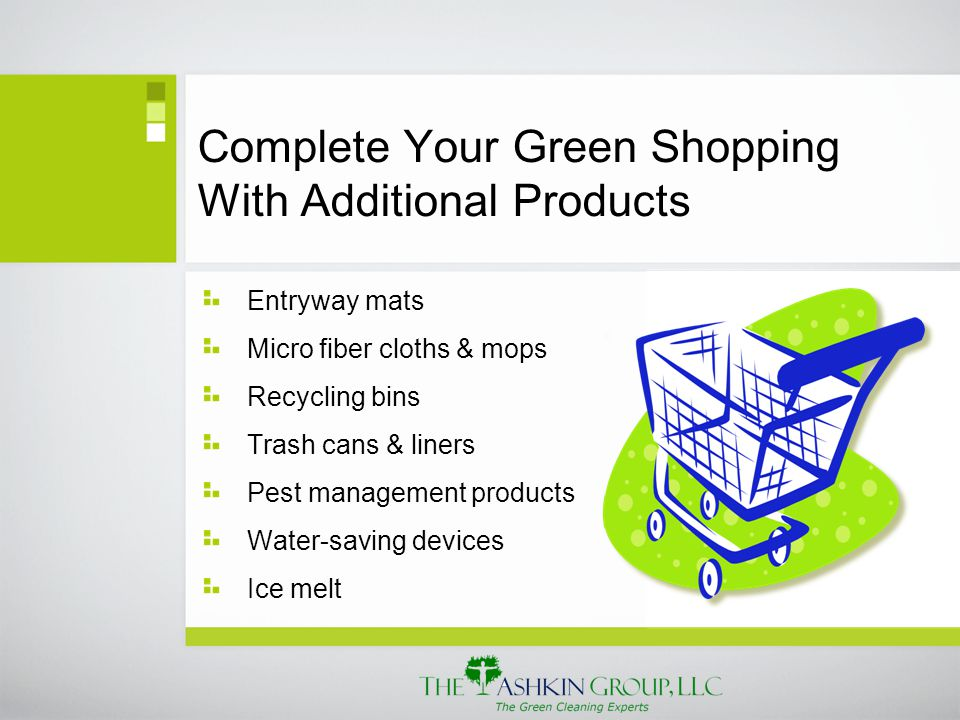 Complete Your Green Shopping With Additional Products Entryway mats Micro fiber cloths & mops Recycling bins Trash cans & liners Pest management products Water-saving devices Ice melt