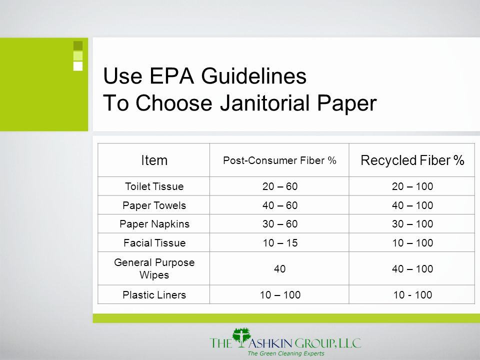 Use EPA Guidelines To Choose Janitorial Paper Item Post-Consumer Fiber % Recycled Fiber % Toilet Tissue20 – 6020 – 100 Paper Towels40 – 6040 – 100 Paper Napkins30 – 6030 – 100 Facial Tissue10 – 1510 – 100 General Purpose Wipes 4040 – 100 Plastic Liners10 – 10010 - 100