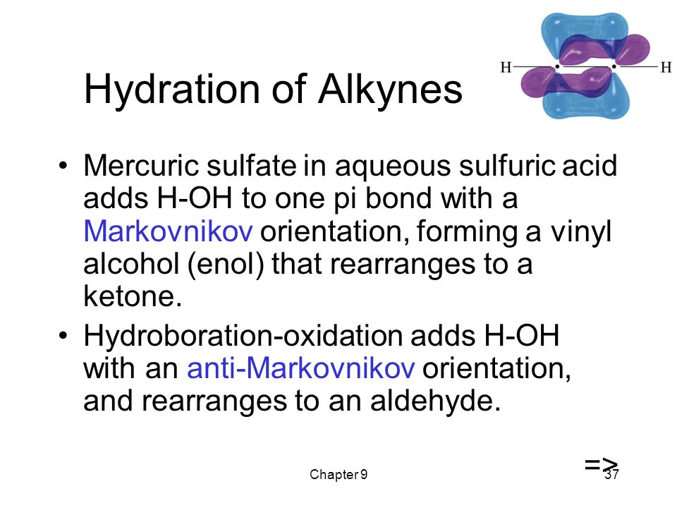 Chapter 937 Hydration of Alkynes Mercuric sulfate in aqueous sulfuric acid adds H-OH to one pi bond with a Markovnikov orientation, forming a vinyl al