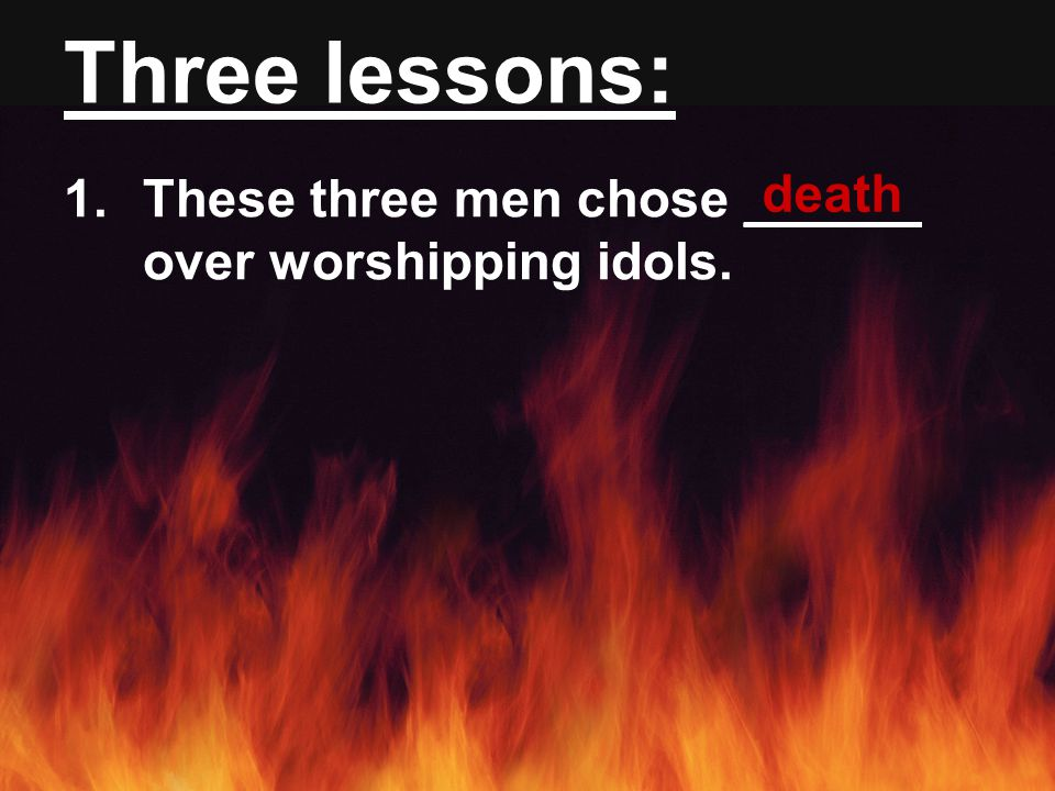 Three lessons: 1.These three men chose ______ over worshipping idols. death