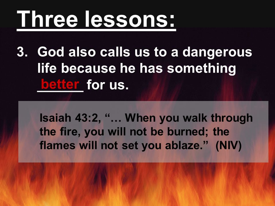 Three lessons: 3.God also calls us to a dangerous life because he has something ______ for us.