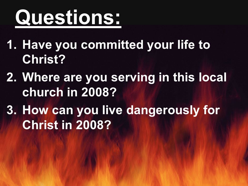 Questions: 1.Have you committed your life to Christ.