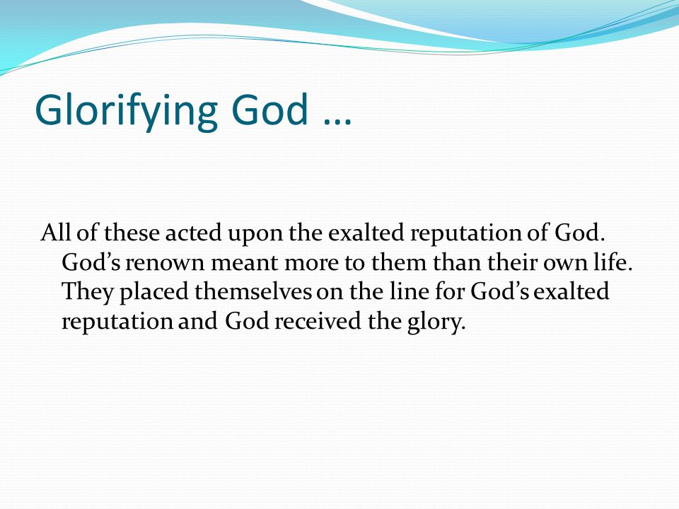 Glorifying God … All of these acted upon the exalted reputation of God.