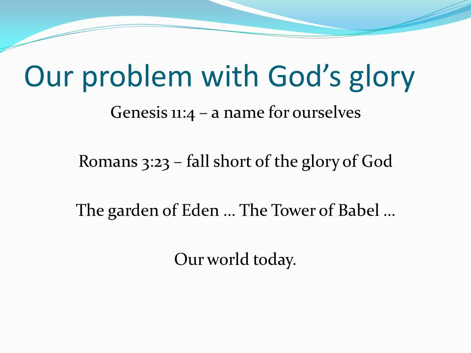 Our problem with God's glory Genesis 11:4 – a name for ourselves Romans 3:23 – fall short of the glory of God The garden of Eden … The Tower of Babel … Our world today.