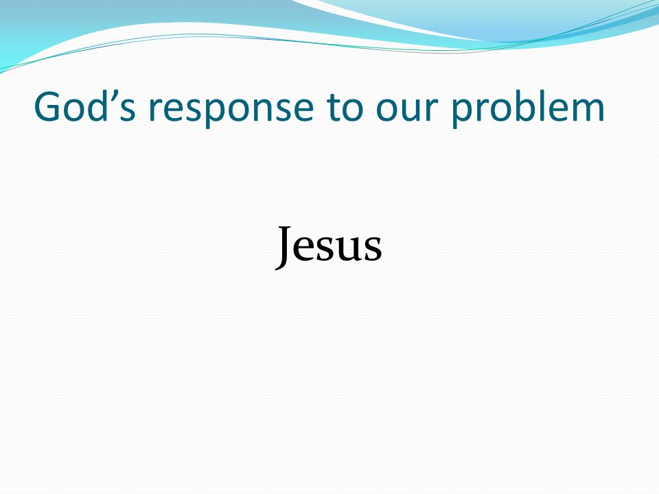 God's response to our problem Jesus