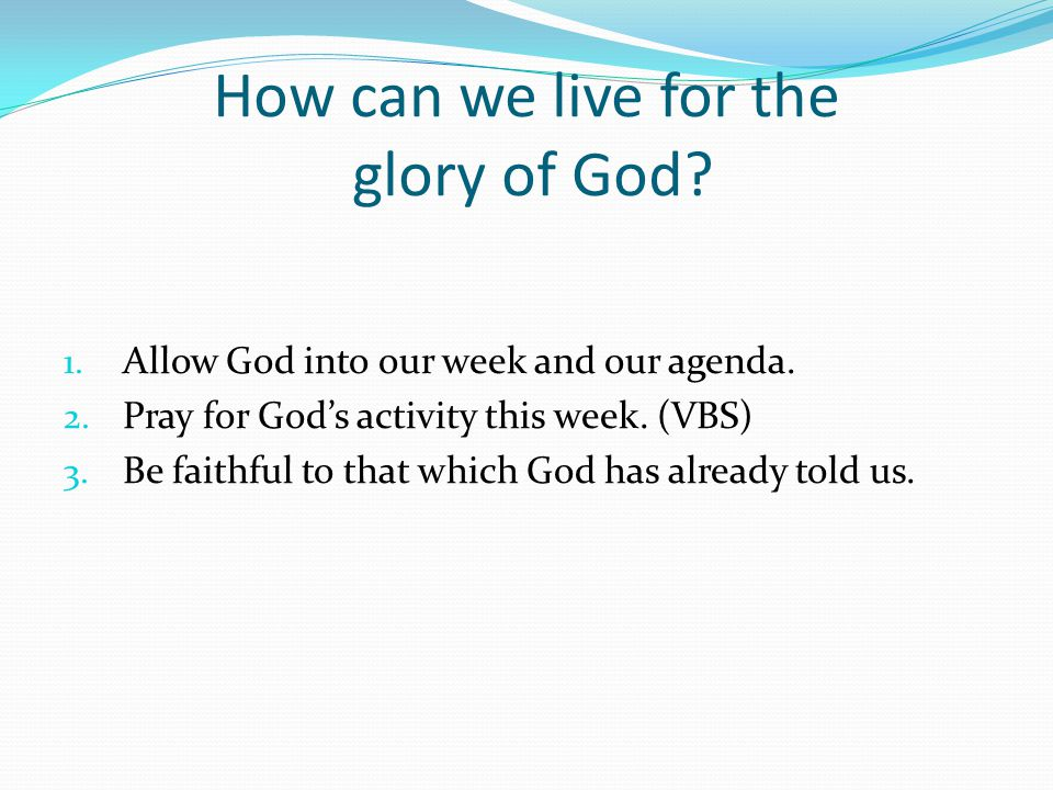 How can we live for the glory of God. 1. Allow God into our week and our agenda.