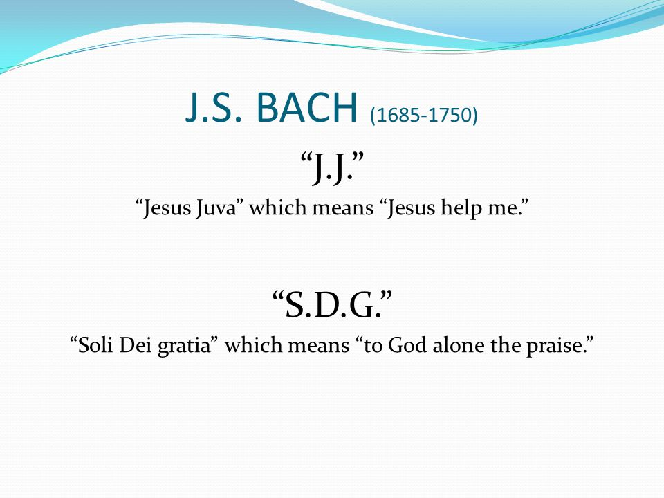 """J.S. BACH (1685-1750) """"J.J."""" """"Jesus Juva"""" which means """"Jesus help me."""" """"S.D.G."""" """"Soli Dei gratia"""" which means """"to God alone the praise."""""""