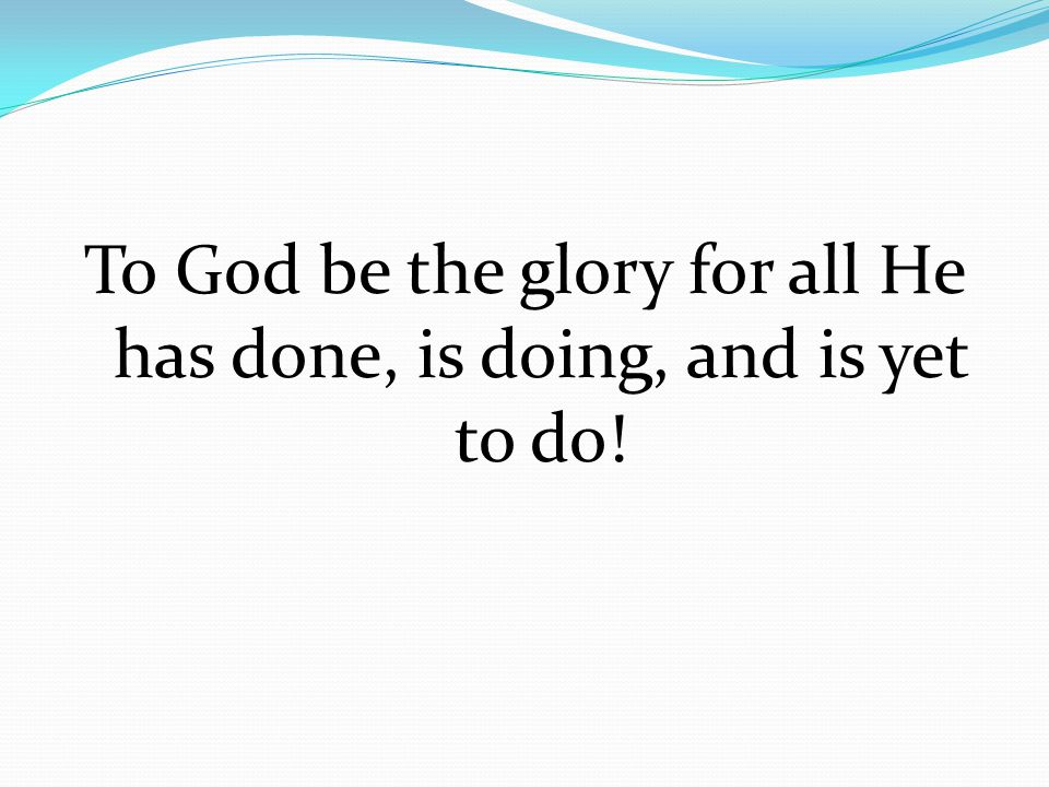 To God be the glory for all He has done, is doing, and is yet to do!