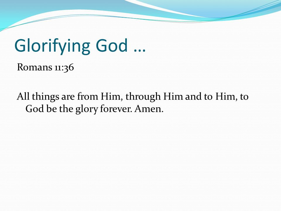 Glorifying God … Romans 11:36 All things are from Him, through Him and to Him, to God be the glory forever.