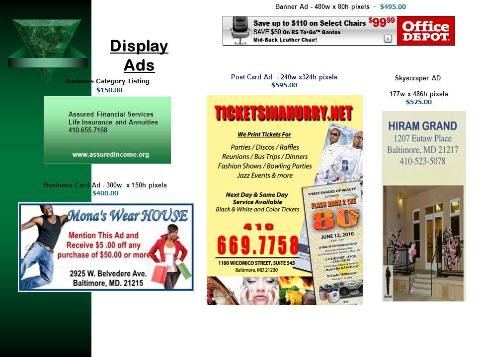 Display Ads 177w x 486h pixels $525.00 Business Card Ad - 300w x 150h pixels $400.00 Banner Ad - 480w x 80h pixels - $495.00 $150.00 Call TODAY 410-65