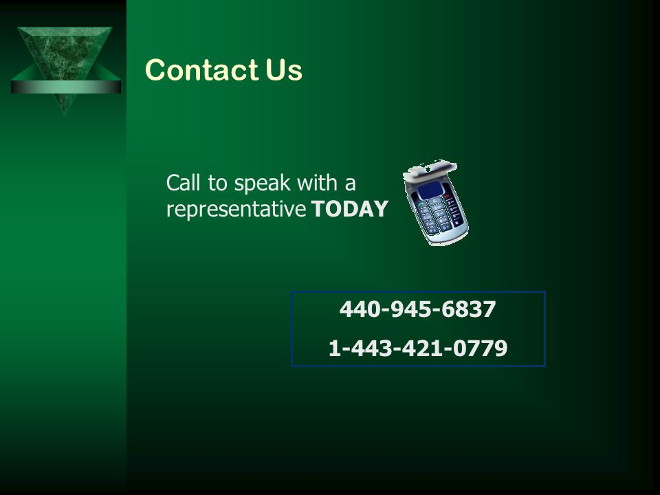 Contact Us Call to speak with a representative TODAY 440-945-6837 1-443-421-0779