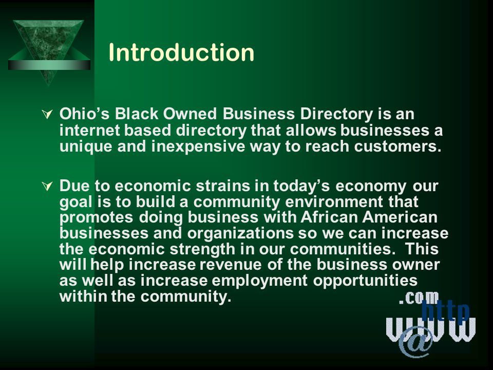Introduction OOhio's Black Owned Business Directory is an internet based directory that allows businesses a unique and inexpensive way to reach customers.