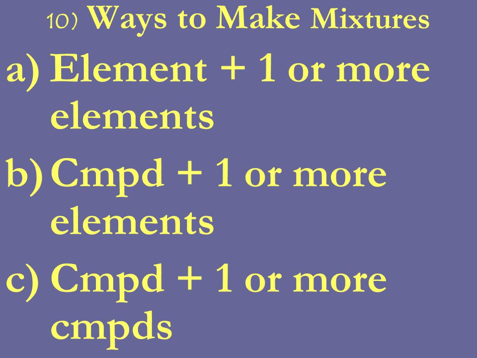 8) Mixtures vs Elements & Cmpds a)Mixtures retain properties of constituents b)Composition of a mixture can vary c)Mixtures can be homogeneous or heterogeneous