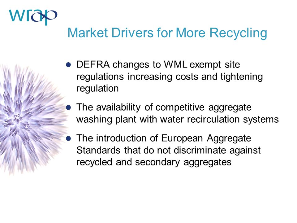 Market Drivers for More Recycling DEFRA changes to WML exempt site regulations increasing costs and tightening regulation The availability of competitive aggregate washing plant with water recirculation systems The introduction of European Aggregate Standards that do not discriminate against recycled and secondary aggregates