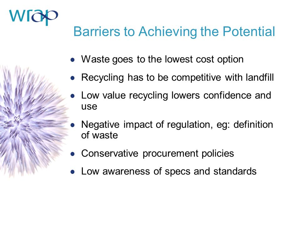 Barriers to Achieving the Potential l Waste goes to the lowest cost option l Recycling has to be competitive with landfill l Low value recycling lowers confidence and use l Negative impact of regulation, eg: definition of waste l Conservative procurement policies l Low awareness of specs and standards