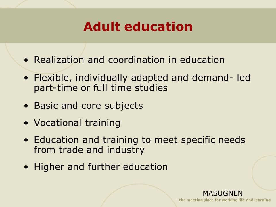 MASUGNEN – the meeting place for working life and learning Adult education Realization and coordination in education Flexible, individually adapted and demand- led part-time or full time studies Basic and core subjects Vocational training Education and training to meet specific needs from trade and industry Higher and further education