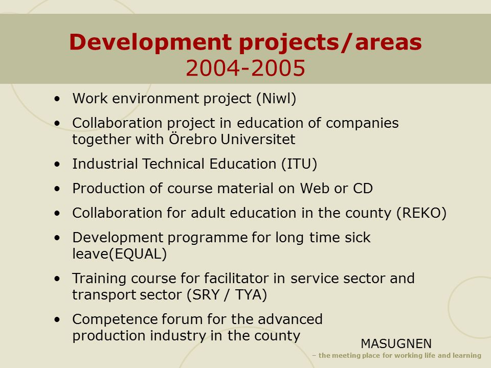 MASUGNEN – the meeting place for working life and learning Development projects/areas 2004-2005 Work environment project (Niwl) Collaboration project in education of companies together with Örebro Universitet Industrial Technical Education (ITU) Production of course material on Web or CD Collaboration for adult education in the county (REKO) Development programme for long time sick leave(EQUAL) Training course for facilitator in service sector and transport sector (SRY / TYA) Competence forum for the advanced production industry in the county