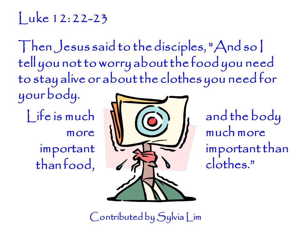 Luke 12: 22-23 Then Jesus said to the disciples, And so I tell you not to worry about the food you need to stay alive or about the clothes you need for your body.