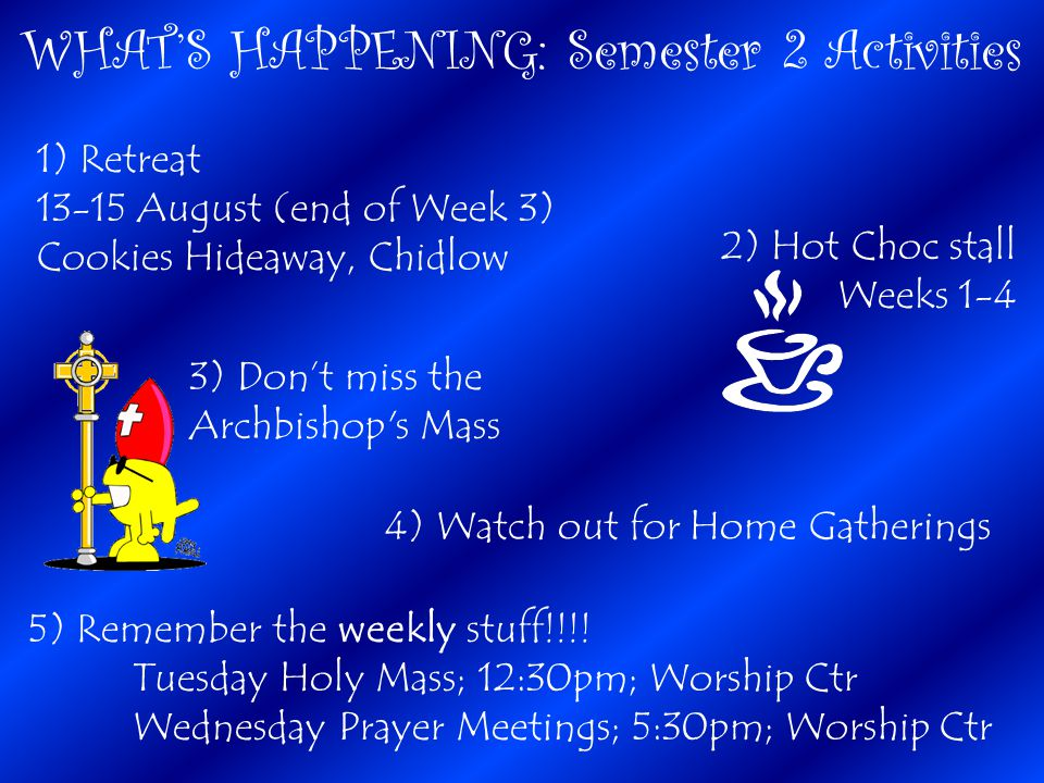 WHAT'S HAPPENING: Semester 2 Activities 1) Retreat 13-15 August (end of Week 3) Cookies Hideaway, Chidlow 3) Don't miss the Archbishop s Mass 4) Watch out for Home Gatherings 5) Remember the weekly stuff!!!.
