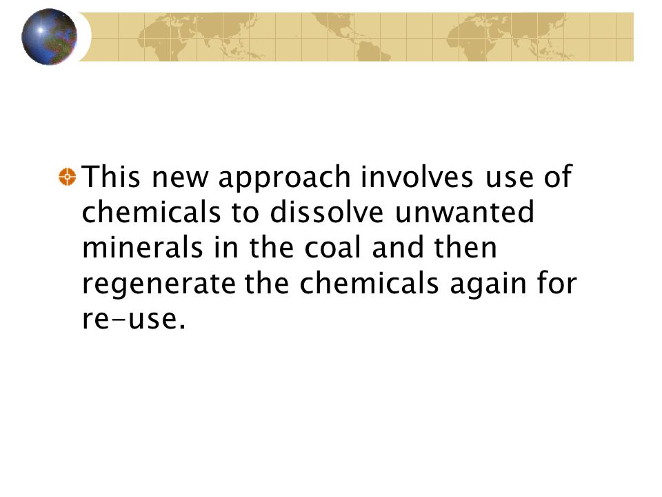 This new approach involves use of chemicals to dissolve unwanted minerals in the coal and then regenerate the chemicals again for re-use.