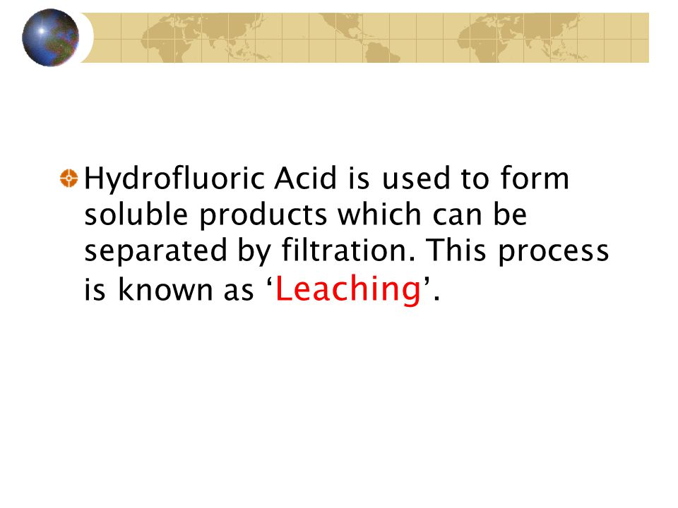 Hydrofluoric Acid is used to form soluble products which can be separated by filtration.