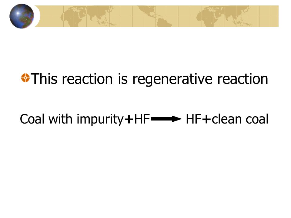 This reaction is regenerative reaction Coal with impurity+HF HF+clean coal