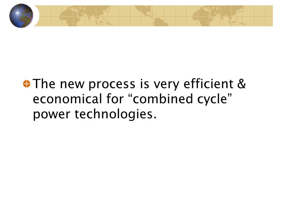 The new process is very efficient & economical for combined cycle power technologies.