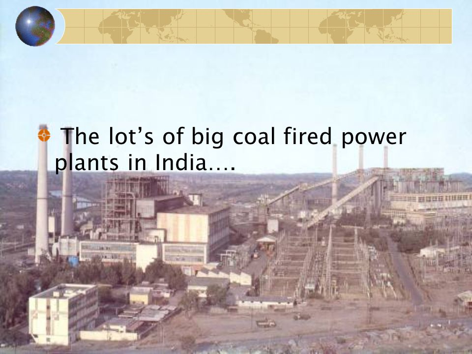 The lot's of big coal fired power plants in India….