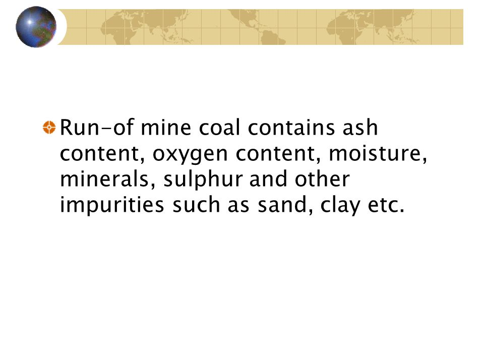 Run-of mine coal contains ash content, oxygen content, moisture, minerals, sulphur and other impurities such as sand, clay etc.