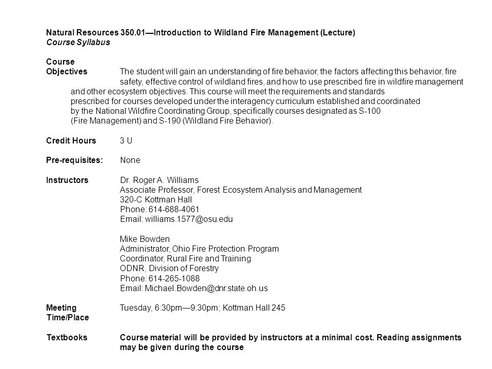 Natural Resources 350.01—Introduction to Wildland Fire Management (Lecture) Course Syllabus Course ObjectivesThe student will gain an understanding of fire behavior, the factors affecting this behavior, fire safety, effective control of wildland fires, and how to use prescribed fire in wildfire management and other ecosystem objectives.