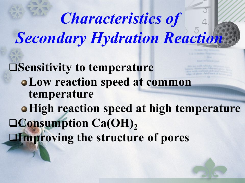 Characteristics of Secondary Hydration Reaction  Sensitivity to temperature Low reaction speed at common temperature High reaction speed at high temp