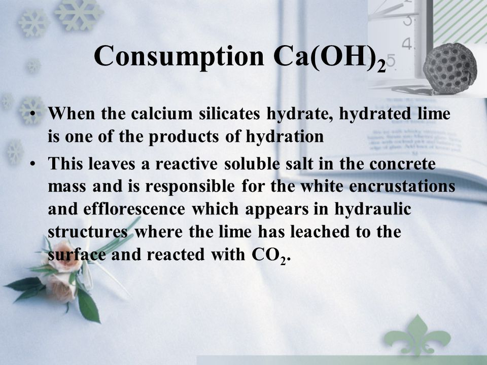 Consumption Ca(OH) 2 When the calcium silicates hydrate, hydrated lime is one of the products of hydration This leaves a reactive soluble salt in the