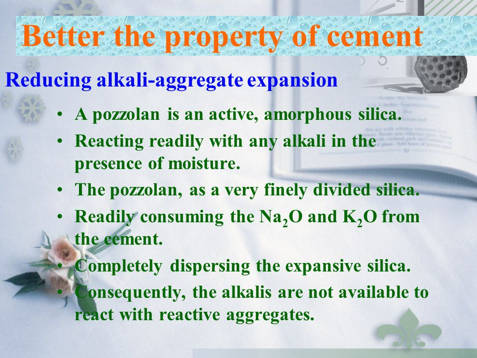A pozzolan is an active, amorphous silica. Reacting readily with any alkali in the presence of moisture. The pozzolan, as a very finely divided silica