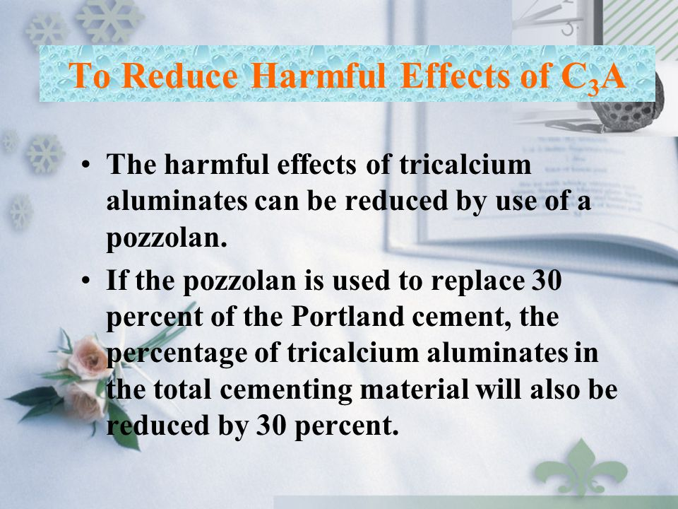 To Reduce Harmful Effects of C 3 A The harmful effects of tricalcium aluminates can be reduced by use of a pozzolan. If the pozzolan is used to replac