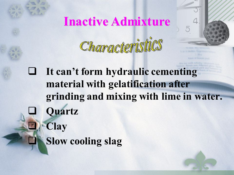  It can't form hydraulic cementing material with gelatification after grinding and mixing with lime in water.  Quartz  Clay  Slow cooling slag Ina