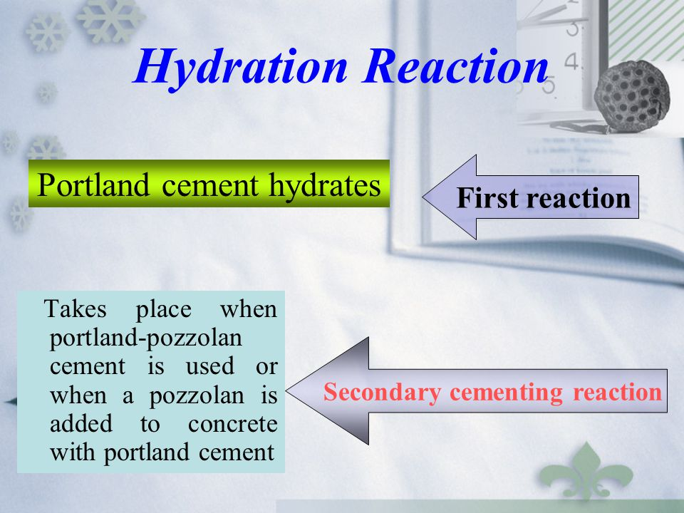 Hydration Reaction Takes place when portland-pozzolan cement is used or when a pozzolan is added to concrete with portland cement Portland cement hydr