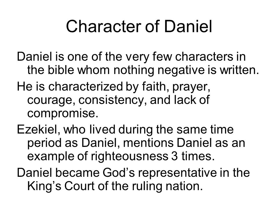 Character of Daniel Daniel is one of the very few characters in the bible whom nothing negative is written.