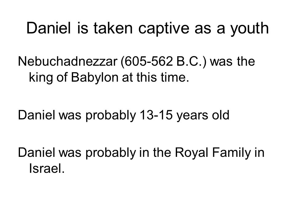 Daniel is taken captive as a youth Nebuchadnezzar (605-562 B.C.) was the king of Babylon at this time.