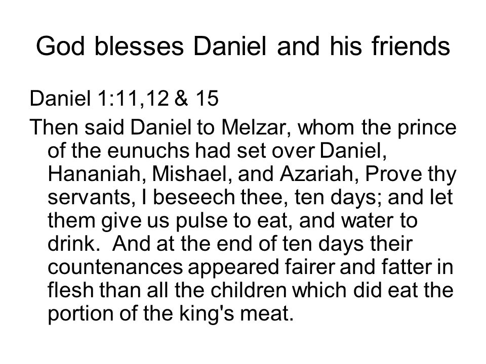 God blesses Daniel and his friends Daniel 1:11,12 & 15 Then said Daniel to Melzar, whom the prince of the eunuchs had set over Daniel, Hananiah, Mishael, and Azariah, Prove thy servants, I beseech thee, ten days; and let them give us pulse to eat, and water to drink.