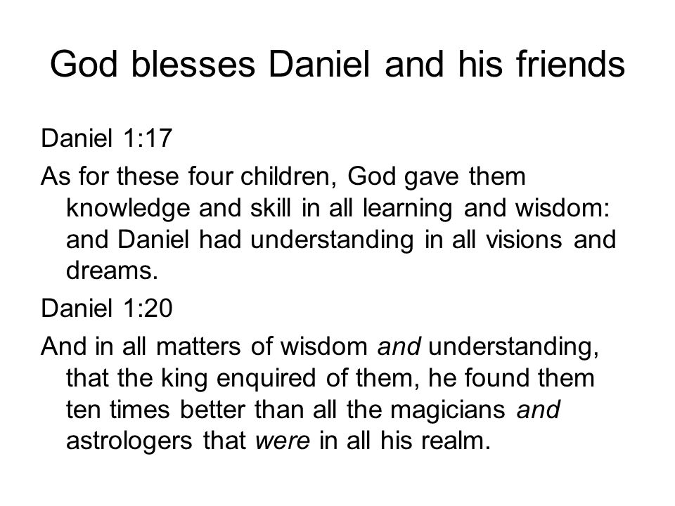 God blesses Daniel and his friends Daniel 1:17 As for these four children, God gave them knowledge and skill in all learning and wisdom: and Daniel had understanding in all visions and dreams.